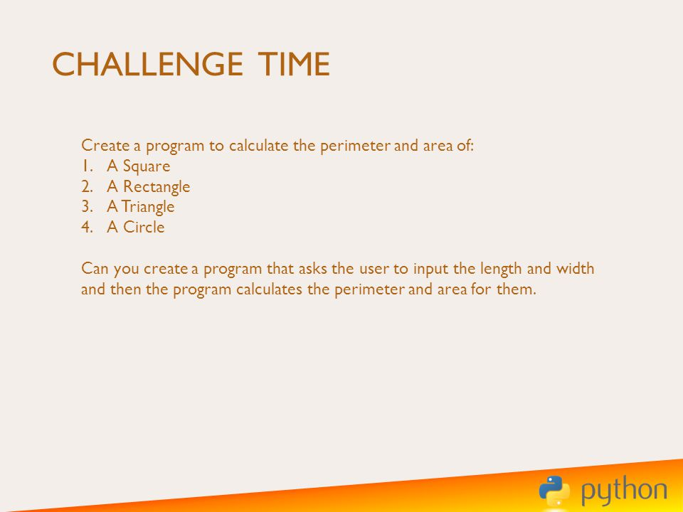 CHALLENGE TIME Create a program to calculate the perimeter and area of: 1.A Square 2.A Rectangle 3.A Triangle 4.A Circle Can you create a program that asks the user to input the length and width and then the program calculates the perimeter and area for them.