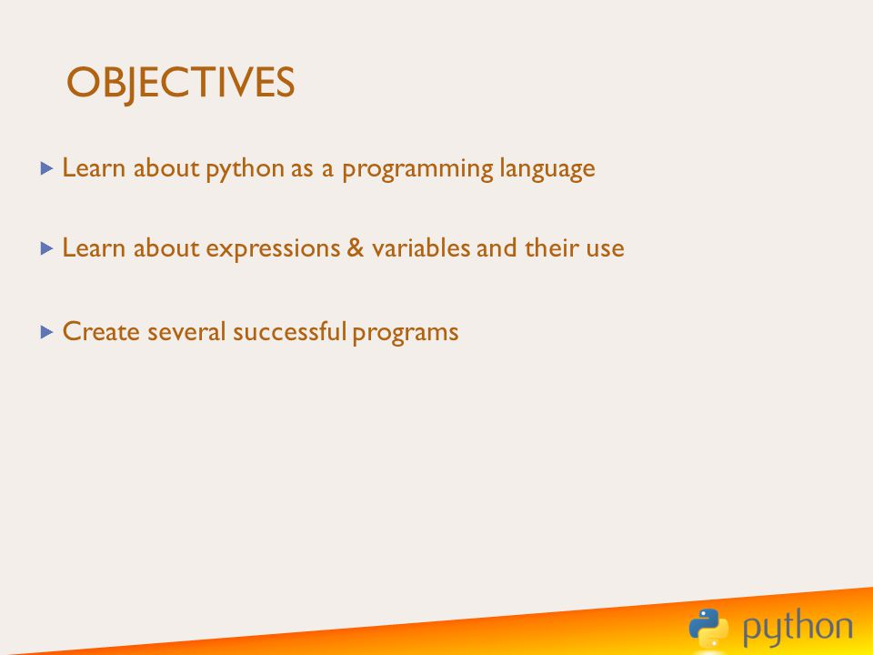 OBJECTIVES Learn about python as a programming language Learn about expressions & variables and their use Create several successful programs