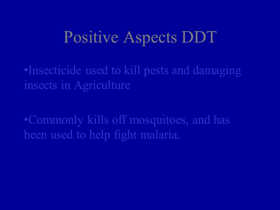 Positive Aspects DDT Insecticide used to kill pests and damaging insects in Agriculture Commonly kills off mosquitoes, and has been used to help fight