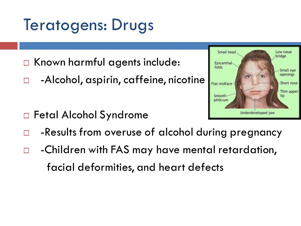 Teratogens: Drugs Known harmful agents include: -Alcohol, aspirin, caffeine, nicotine Fetal Alcohol Syndrome -Results from overuse of alcohol during p