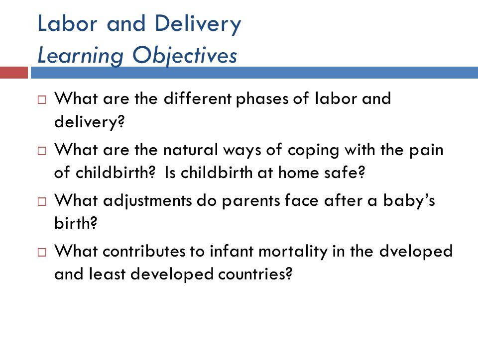 Labor and Delivery Learning Objectives What are the different phases of labor and delivery? What are the natural ways of coping with the pain of child