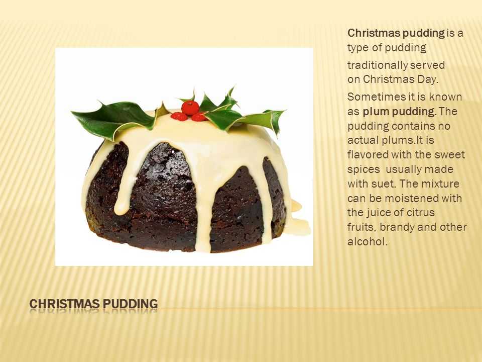 Christmas pudding is a type of pudding traditionally served on Christmas Day.