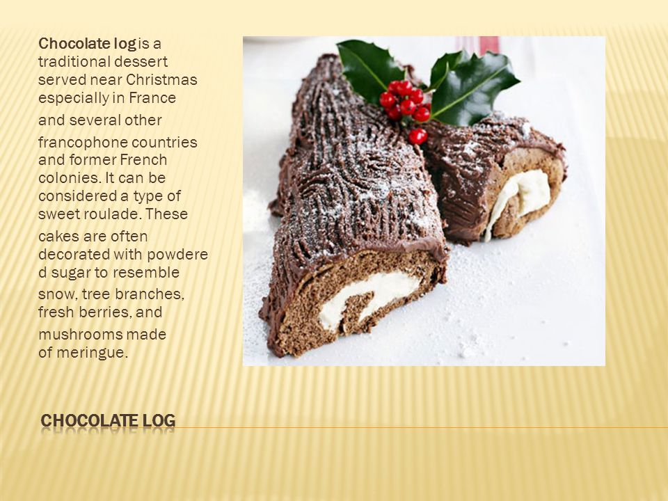 Chocolate log is a traditional dessert served near Christmas especially in France and several other francophone countries and former French colonies.
