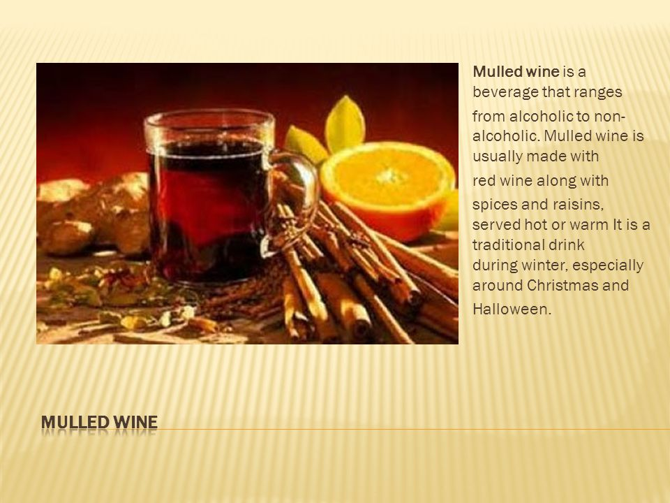 Mulled wine is a beverage that ranges from alcoholic to non- alcoholic.