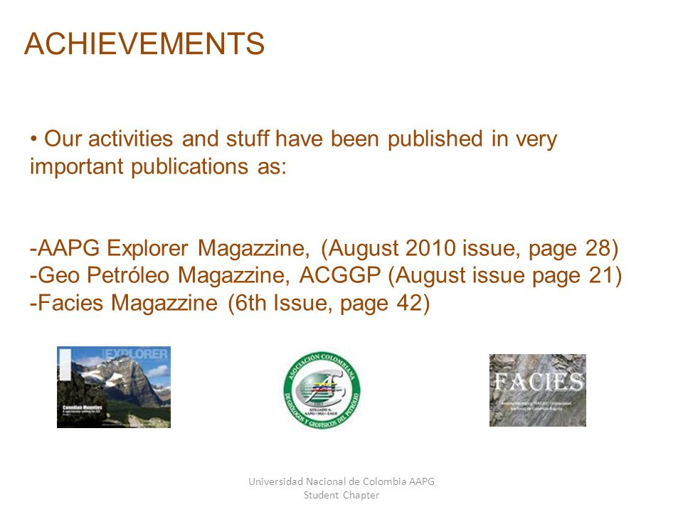 Universidad Nacional de Colombia AAPG Student Chapter ACHIEVEMENTS Our activities and stuff have been published in very important publications as: -AAPG Explorer Magazzine, (August 2010 issue, page 28) -Geo Petróleo Magazzine, ACGGP (August issue page 21) -Facies Magazzine (6th Issue, page 42)