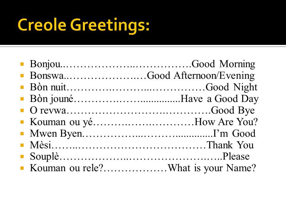Bonjou..………………..…………….Good Morning Bonswa..……………….…Good Afternoon/Evening B n nuit………….………...……………Good Night B n jouné………….……...............Have a Goo