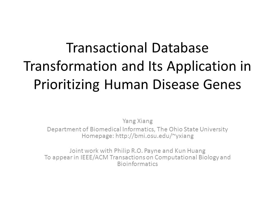 Transactional Database Transformation and Its Application in Prioritizing Human Disease Genes Yang Xiang Department of Biomedical Informatics, The Ohio State University Homepage:   Joint work with Philip R.O.