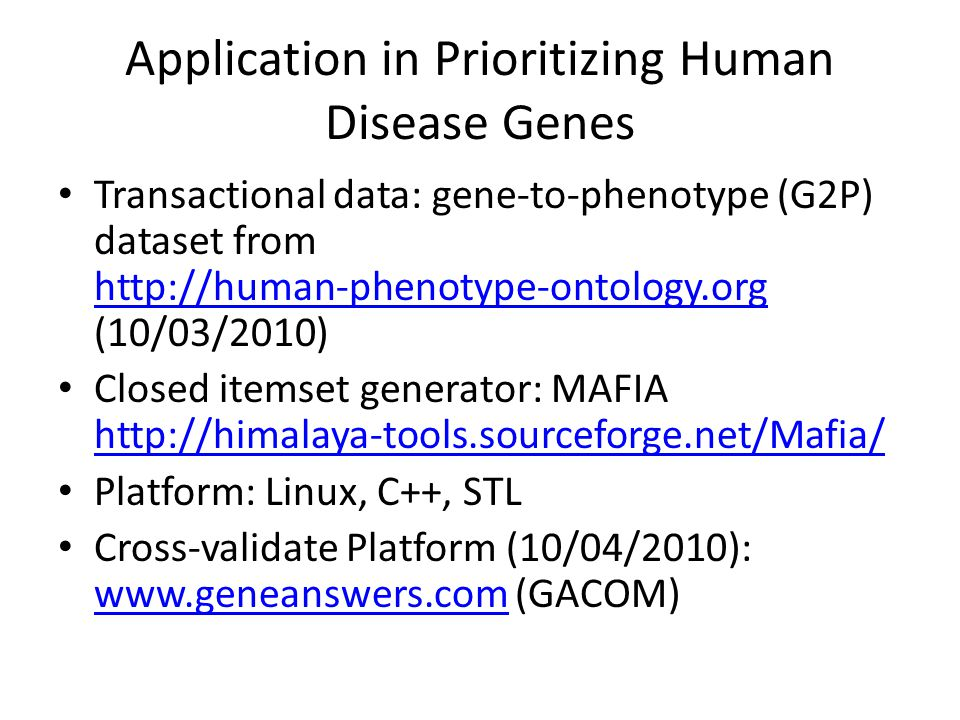 Application in Prioritizing Human Disease Genes Transactional data: gene-to-phenotype (G2P) dataset from   (10/03/2010)   Closed itemset generator: MAFIA     Platform: Linux, C++, STL Cross-validate Platform (10/04/2010):   (GACOM)