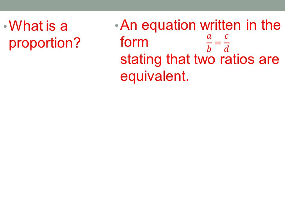 What is a proportion An equation written in the form stating that two ratios are equivalent.