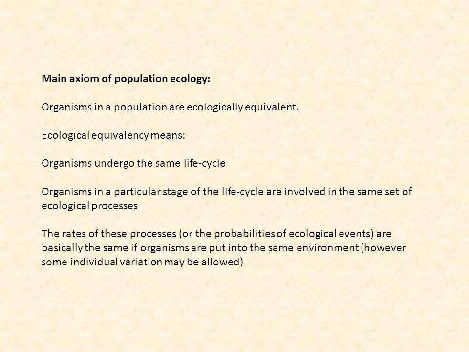 Main axiom of population ecology: Organisms in a population are ecologically equivalent. Ecological equivalency means: Organisms undergo the same life