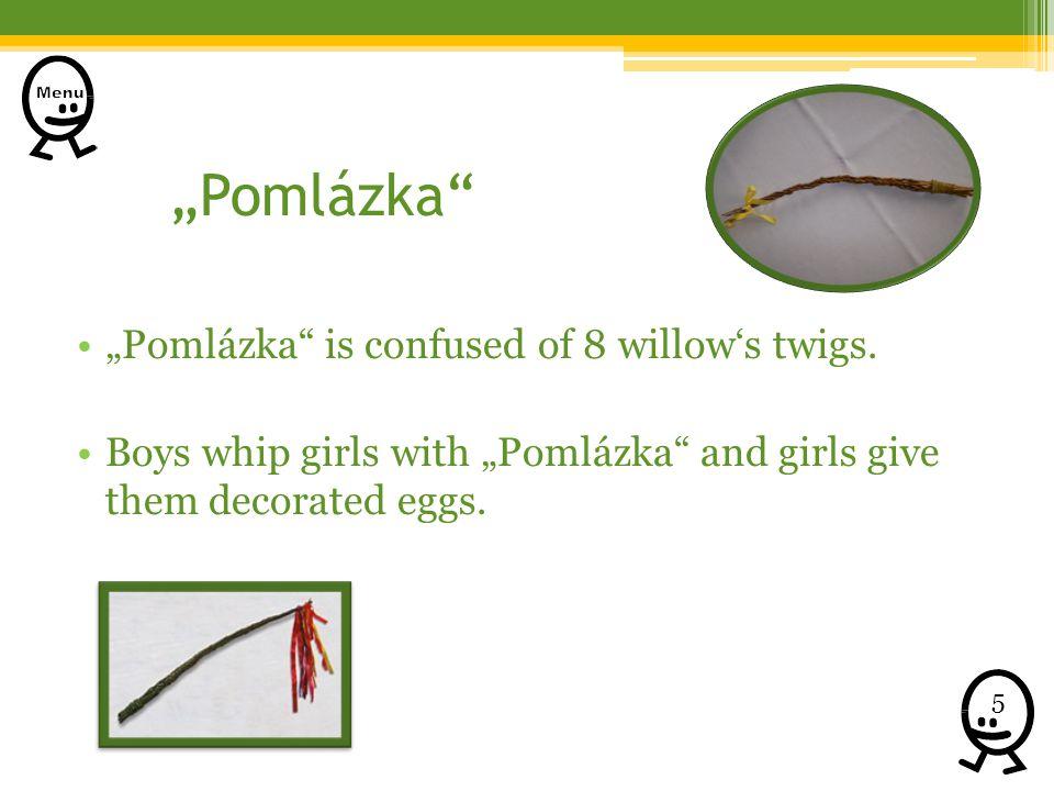 Pomlázka Pomlázka is confused of 8 willows twigs. Boys whip girls with Pomlázka and girls give them decorated eggs. 5