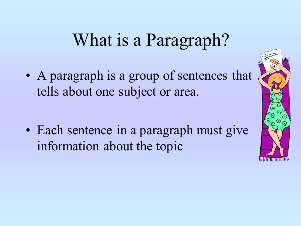 What is a Paragraph? A paragraph is a group of sentences that tells about one subject or area. Each sentence in a paragraph must give information abou