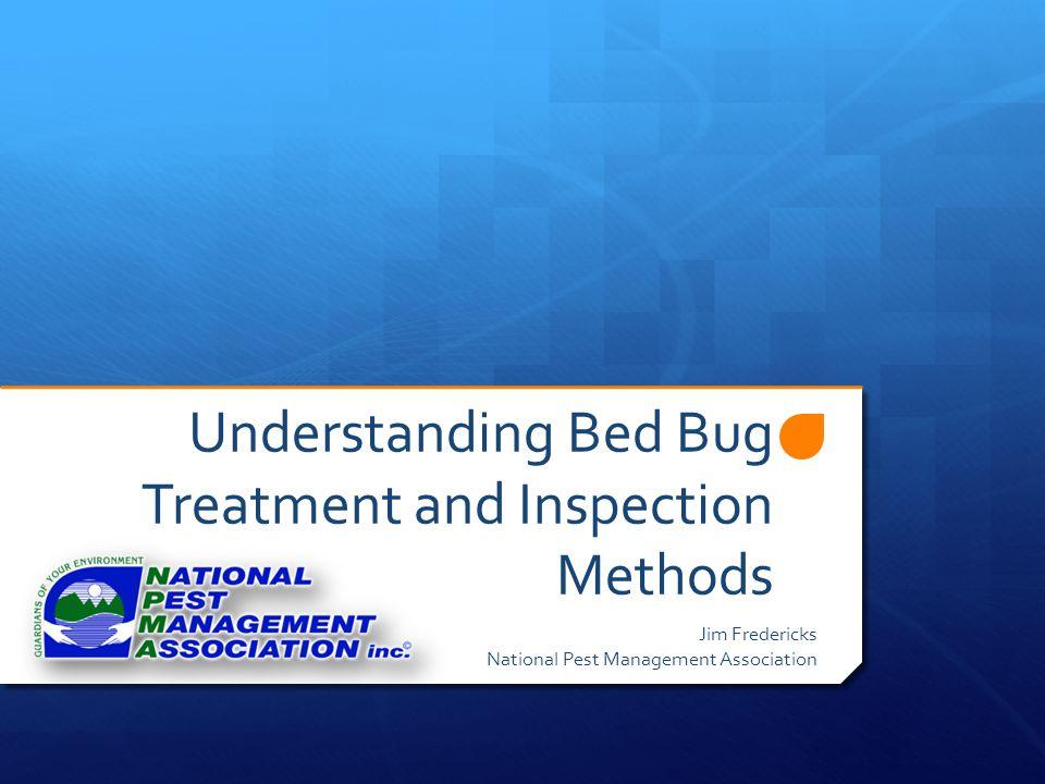 Understanding Bed Bug Treatment and Inspection Methods Jim Fredericks National Pest Management Association