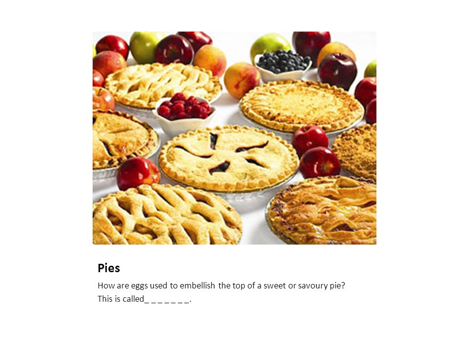 Pies How are eggs used to embellish the top of a sweet or savoury pie This is called_ _ _ _ _ _ _.