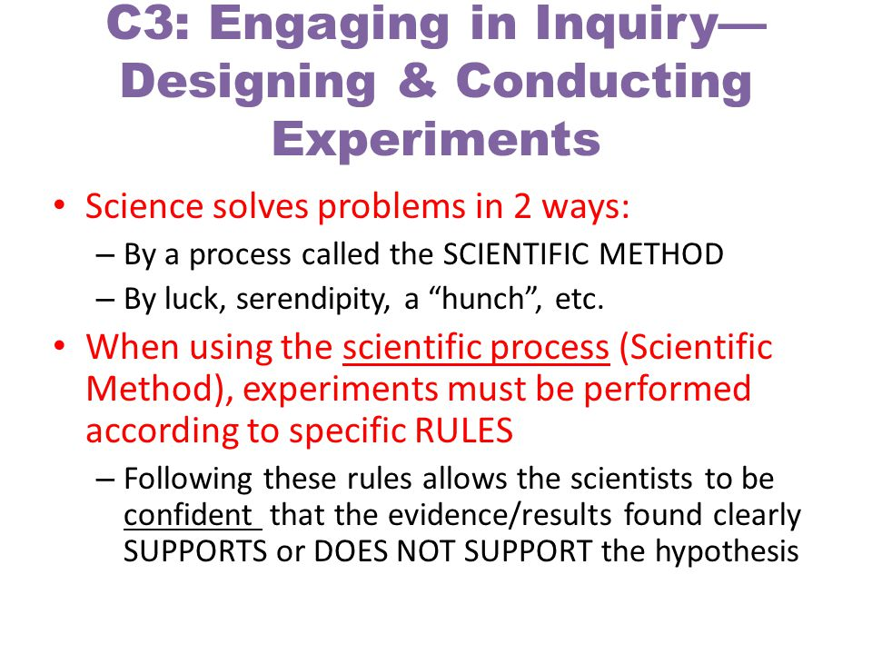 C3: Engaging in Inquiry Designing & Conducting Experiments Science solves problems in 2 ways: – By a process called the SCIENTIFIC METHOD – By luck, serendipity, a hunch, etc.