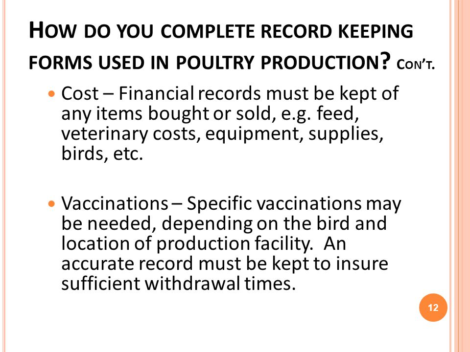 H OW DO YOU COMPLETE RECORD KEEPING FORMS USED IN POULTRY PRODUCTION ? C ON T. Cost – Financial records must be kept of any items bought or sold, e.g.