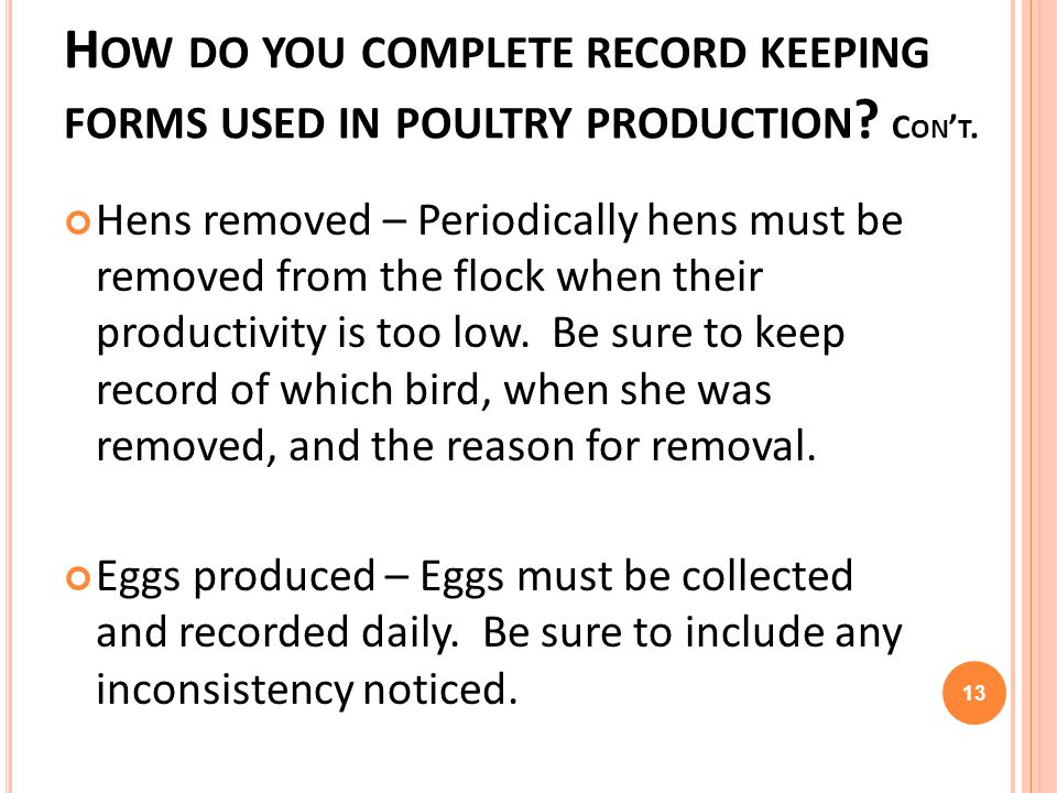 H OW DO YOU COMPLETE RECORD KEEPING FORMS USED IN POULTRY PRODUCTION ? C ON T. Hens removed – Periodically hens must be removed from the flock when th