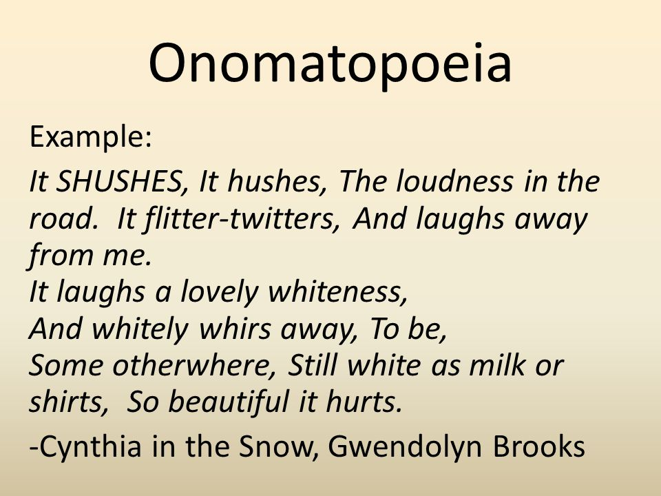 Onomatopoeia Example: It SHUSHES, It hushes, The loudness in the road. It flitter-twitters, And laughs away from me. It laughs a lovely whiteness, And