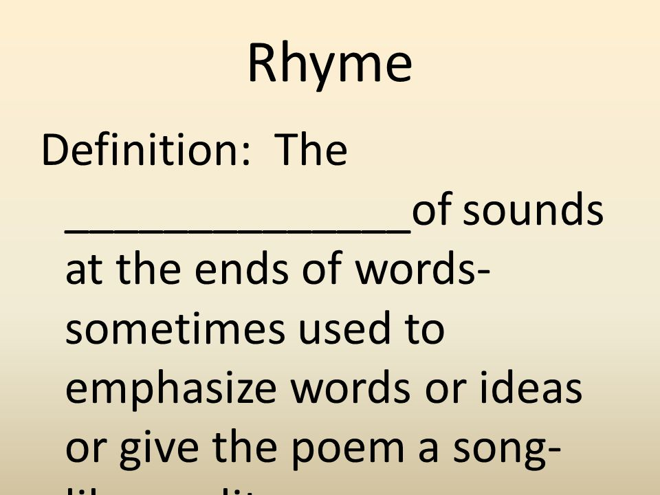 Rhyme Definition: The ______________of sounds at the ends of words- sometimes used to emphasize words or ideas or give the poem a song- like quality