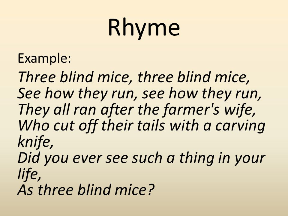 Rhyme Example: Three blind mice, three blind mice, See how they run, see how they run, They all ran after the farmer's wife, Who cut off their tails w