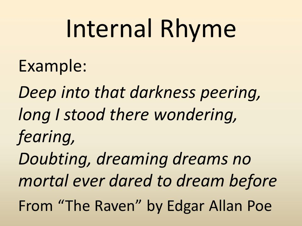 Internal Rhyme Example: Deep into that darkness peering, long I stood there wondering, fearing, Doubting, dreaming dreams no mortal ever dared to drea