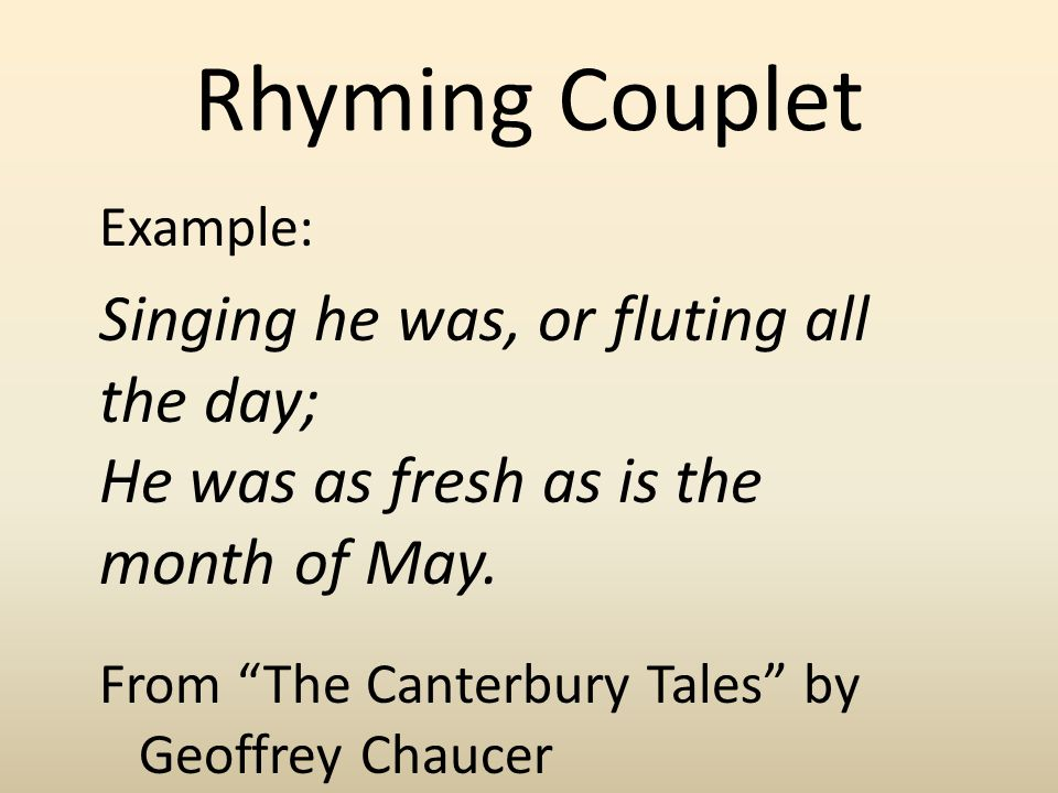 Rhyming Couplet Example: Singing he was, or fluting all the day; He was as fresh as is the month of May. From The Canterbury Tales by Geoffrey Chaucer
