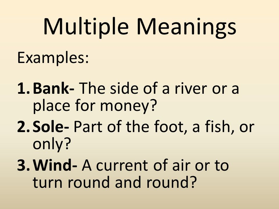 Multiple Meanings Examples: 1.Bank- The side of a river or a place for money? 2.Sole- Part of the foot, a fish, or only? 3.Wind- A current of air or t