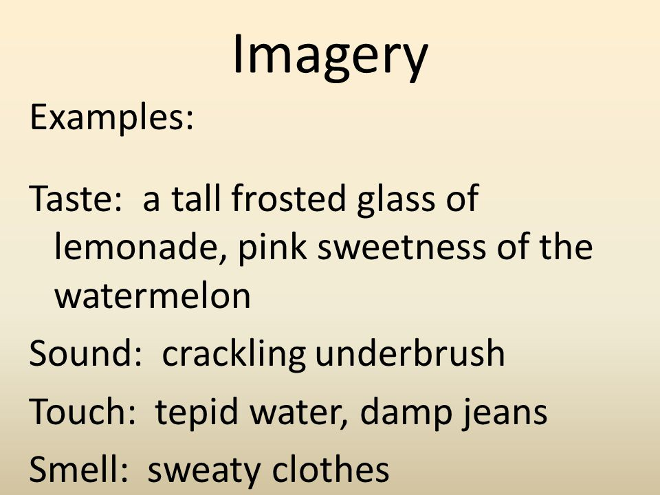 Imagery Examples: Taste: a tall frosted glass of lemonade, pink sweetness of the watermelon Sound: crackling underbrush Touch: tepid water, damp jeans