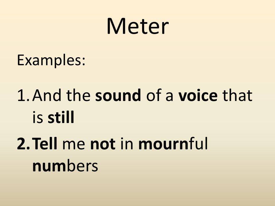 Meter Examples: 1.And the sound of a voice that is still 2.Tell me not in mournful numbers