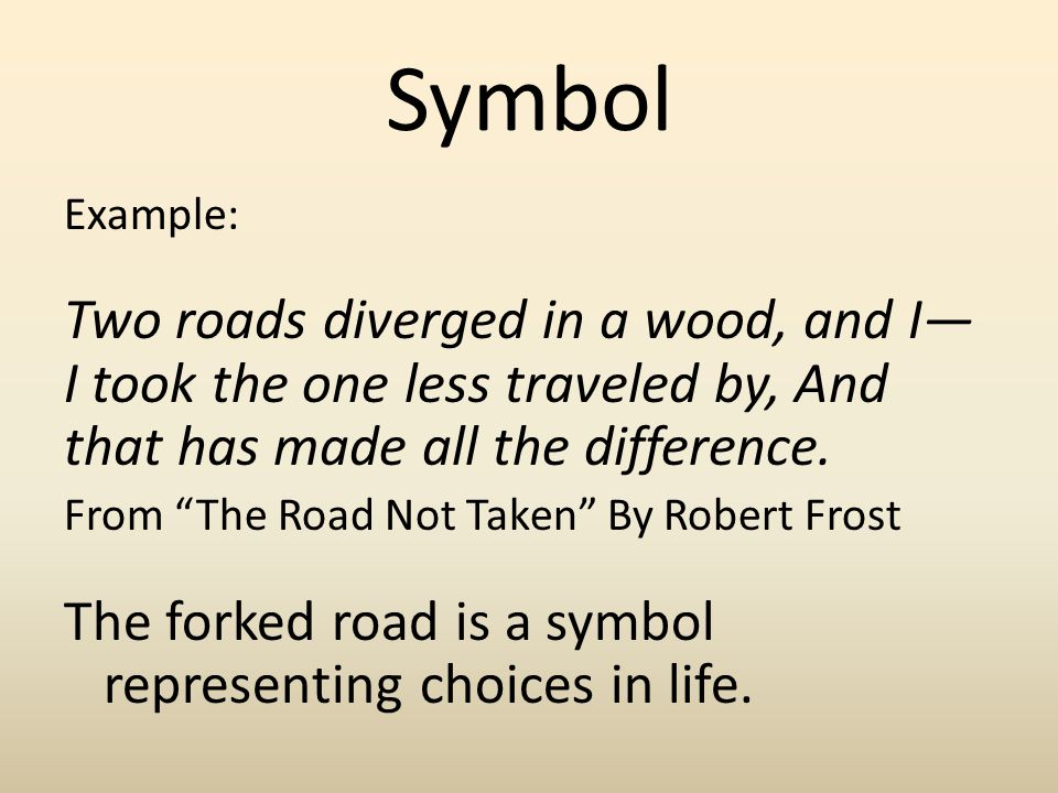 Symbol Example: Two roads diverged in a wood, and I I took the one less traveled by, And that has made all the difference. From The Road Not Taken By