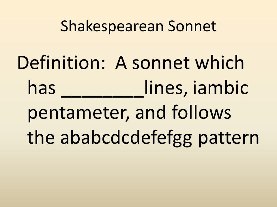 Shakespearean Sonnet Definition: A sonnet which has ________lines, iambic pentameter, and follows the ababcdcdefefgg pattern