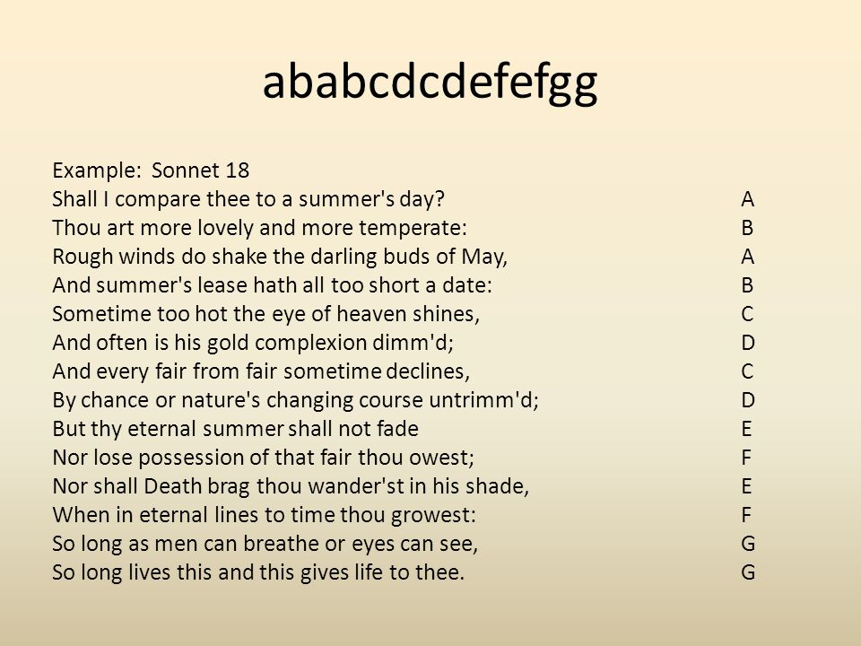 ababcdcdefefgg Example: Sonnet 18 Shall I compare thee to a summer's day? A Thou art more lovely and more temperate: B Rough winds do shake the darlin