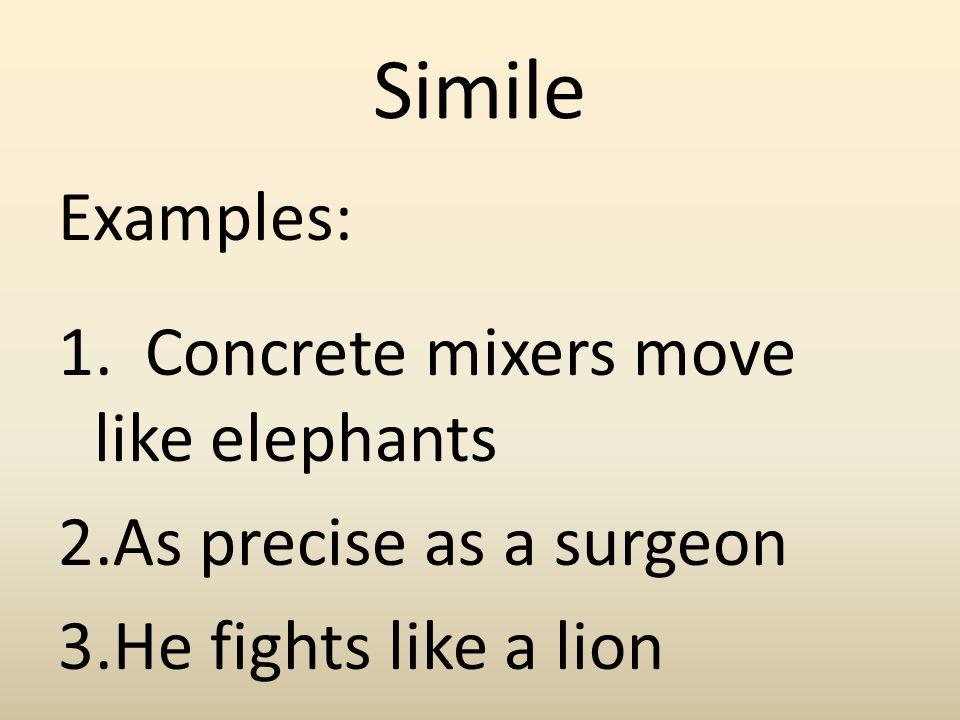 Simile Examples: 1. Concrete mixers move like elephants 2.As precise as a surgeon 3.He fights like a lion