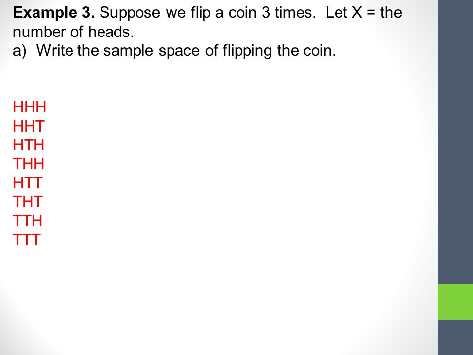 Example 3. Suppose we flip a coin 3 times. Let X = the number of heads.