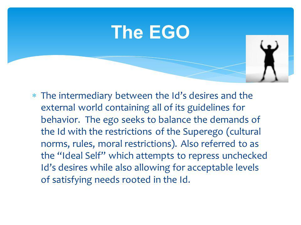 The EGO The intermediary between the Ids desires and the external world containing all of its guidelines for behavior. The ego seeks to balance the de