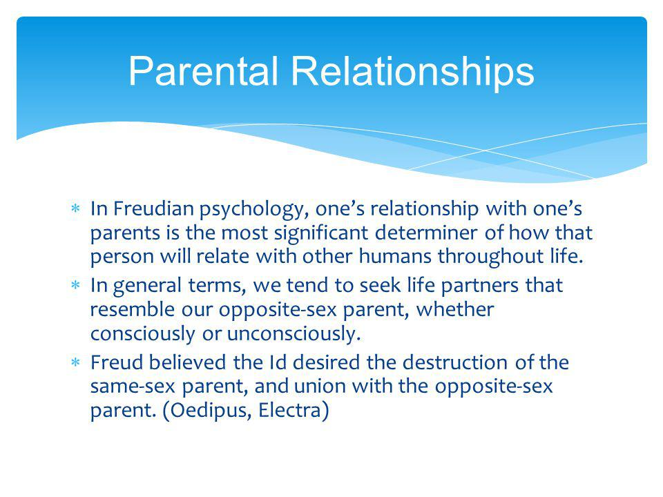 Parental Relationships In Freudian psychology, ones relationship with ones parents is the most significant determiner of how that person will relate with other humans throughout life.