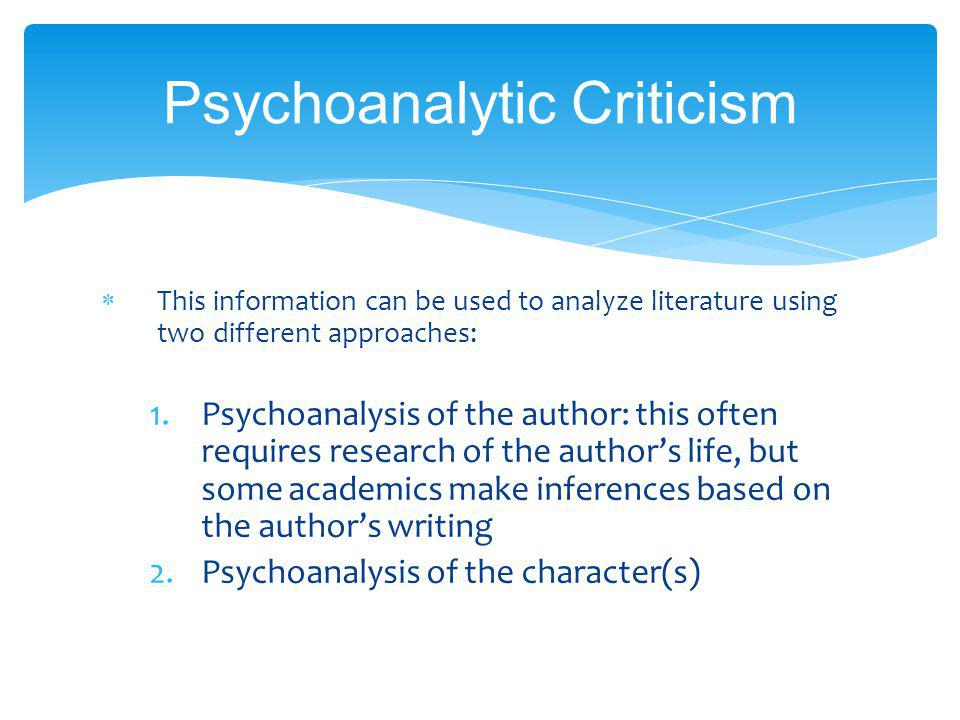 Psychoanalytic Criticism This information can be used to analyze literature using two different approaches: 1.Psychoanalysis of the author: this often requires research of the authors life, but some academics make inferences based on the authors writing 2.Psychoanalysis of the character(s)