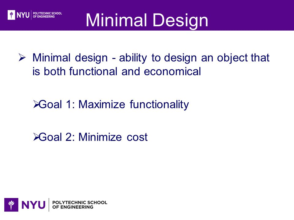 Minimal Design Minimal design - ability to design an object that is both functional and economical Goal 1: Maximize functionality Goal 2: Minimize cos