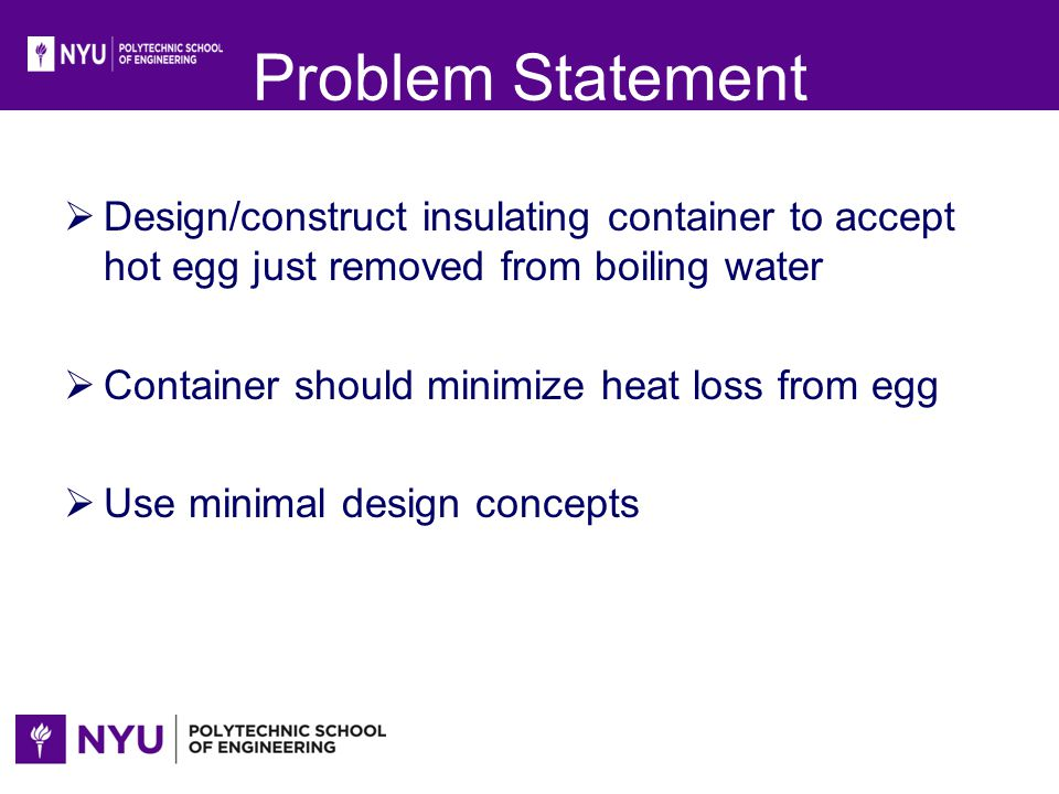 Problem Statement Design/construct insulating container to accept hot egg just removed from boiling water Container should minimize heat loss from egg