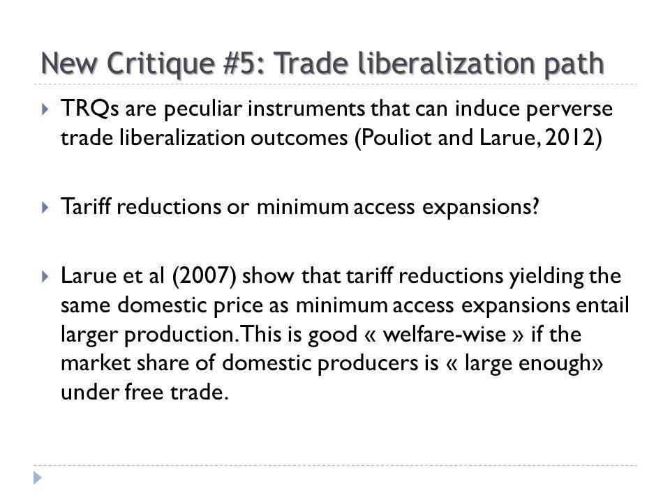 New Critique #5: Trade liberalization path TRQs are peculiar instruments that can induce perverse trade liberalization outcomes (Pouliot and Larue, 2012) Tariff reductions or minimum access expansions.
