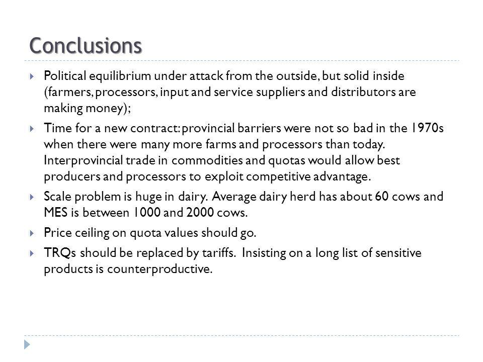 Conclusions Political equilibrium under attack from the outside, but solid inside (farmers, processors, input and service suppliers and distributors are making money); Time for a new contract: provincial barriers were not so bad in the 1970s when there were many more farms and processors than today.