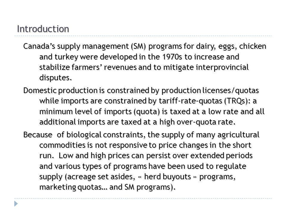 Introduction Canadas supply management (SM) programs for dairy, eggs, chicken and turkey were developed in the 1970s to increase and stabilize farmers revenues and to mitigate interprovincial disputes.