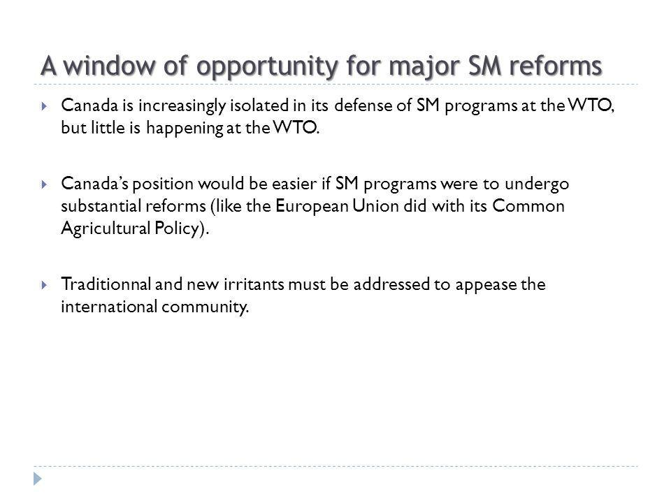 A window of opportunity for major SM reforms Canada is increasingly isolated in its defense of SM programs at the WTO, but little is happening at the WTO.