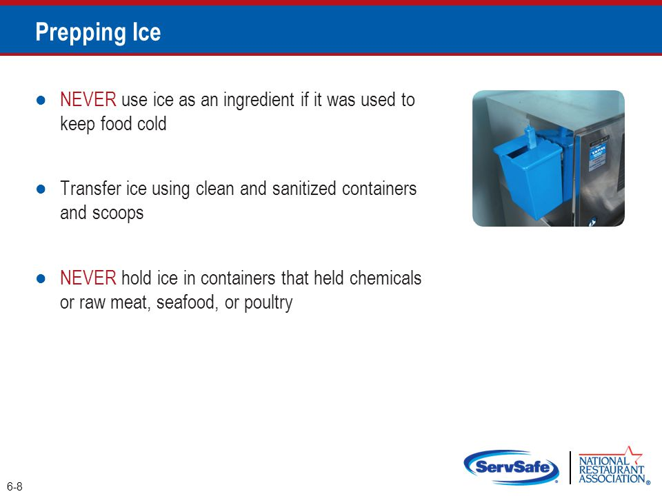 NEVER use ice as an ingredient if it was used to keep food cold Transfer ice using clean and sanitized containers and scoops NEVER hold ice in containers that held chemicals or raw meat, seafood, or poultry 6-8 Prepping Ice