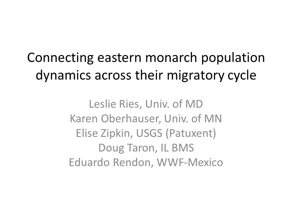 Connecting eastern monarch population dynamics across their migratory cycle Leslie Ries, Univ. of MD Karen Oberhauser, Univ. of MN Elise Zipkin, USGS