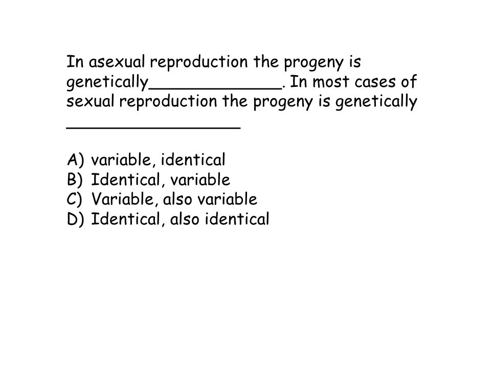 In asexual reproduction the progeny is genetically_____________. In most cases of sexual reproduction the progeny is genetically _________________ A)v