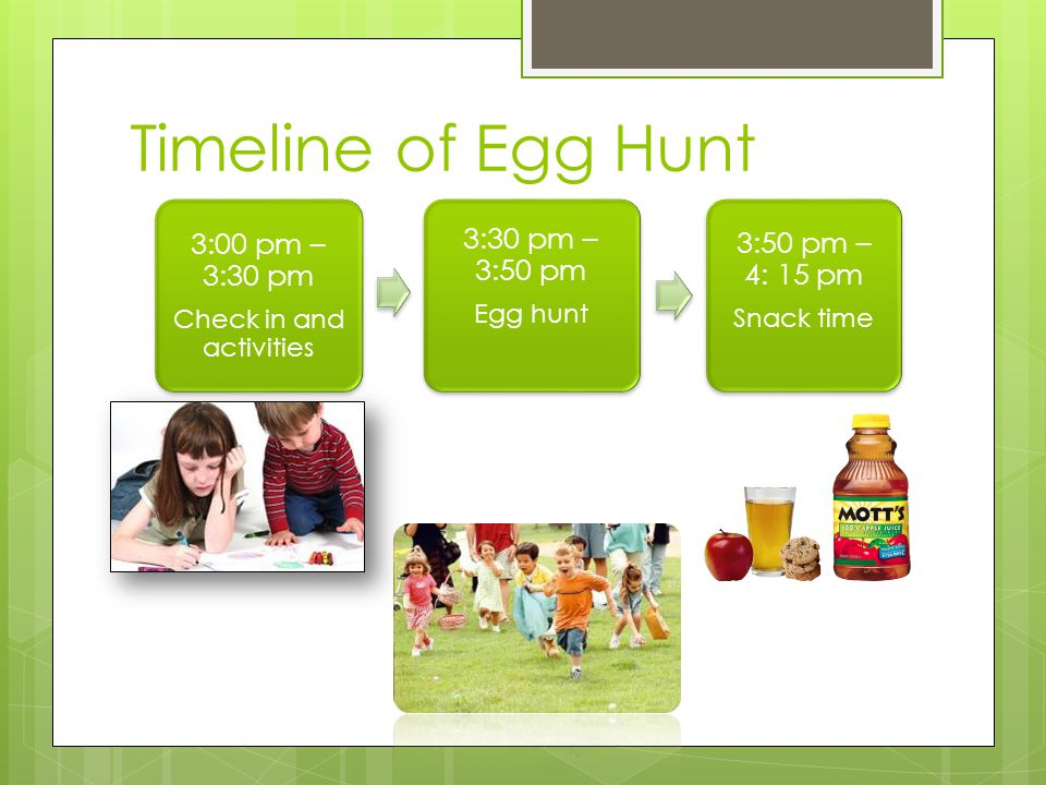 Timeline of Egg Hunt 3:00 pm – 3:30 pm Check in and activities 3:30 pm – 3:50 pm Egg hunt 3:50 pm – 4: 15 pm Snack time