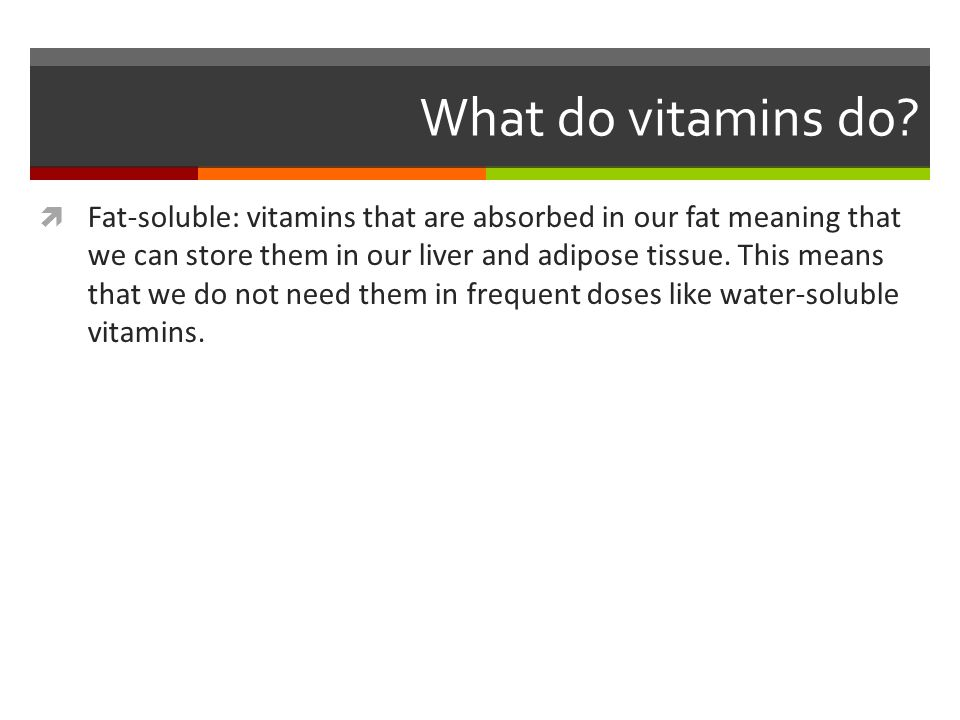 Fat Soluble Vitamins Vitamin A: essential for vision, healthy epithelial tissues, and growth Sources: milk, cheese, cream, butter, eggs, liver Vitamin D: The Sunshine Vitamin, synthesized with the help of sunlight Aids in mineralization of bones Sources: milk, butter, juices, cereal, chocolate, veal, beef, egg yolks, and fatty fish