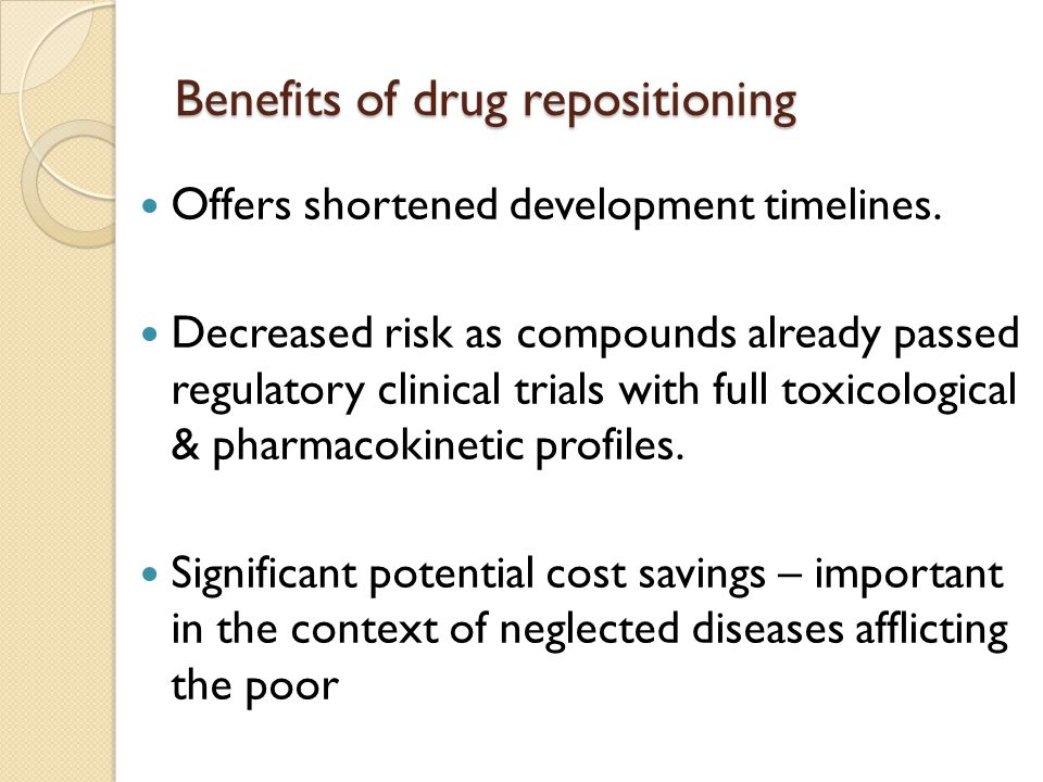 Benefits of drug repositioning Offers shortened development timelines. Decreased risk as compounds already passed regulatory clinical trials with full