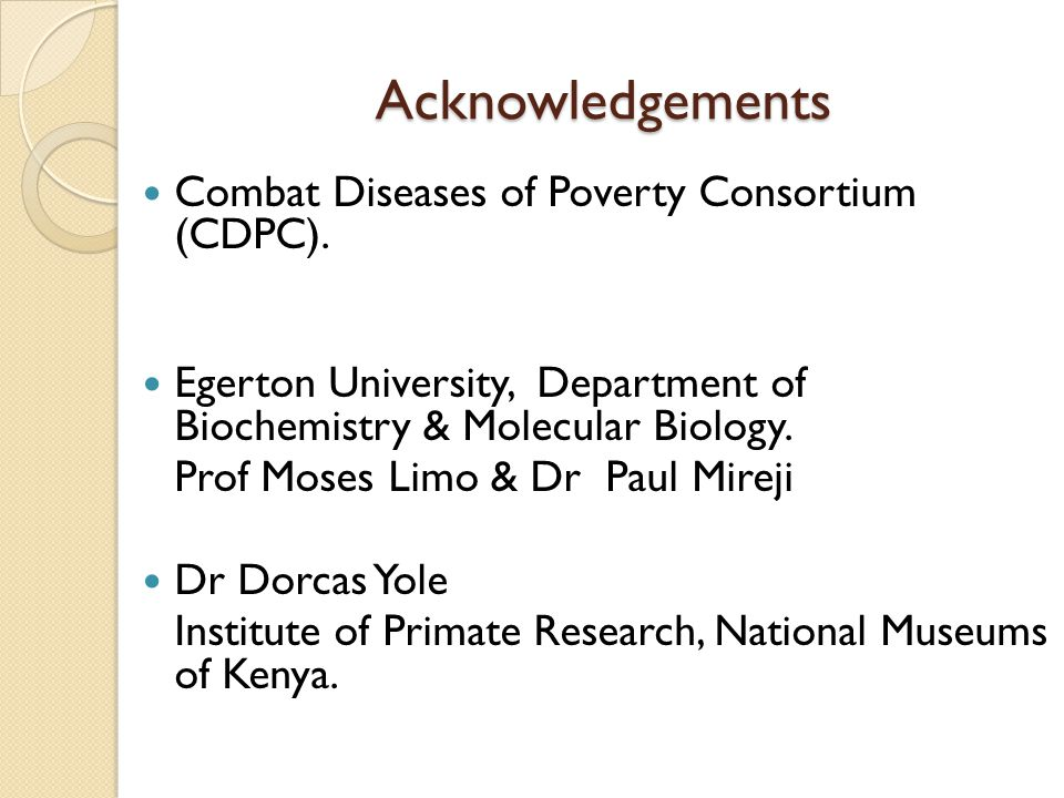 Acknowledgements Combat Diseases of Poverty Consortium (CDPC). Egerton University, Department of Biochemistry & Molecular Biology. Prof Moses Limo & D